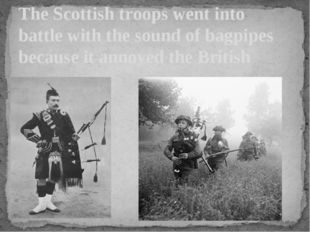 The Scottish troops went into battle with the sound of bagpipes because it an