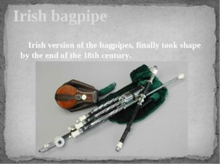 Irish bagpipe Irish version of the bagpipes, finally took shape by the end of