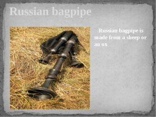 Russian bagpipe Russian bagpipe is made from a sheep or an ox