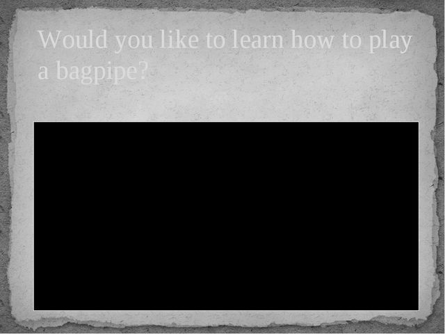 Would you like to learn how to play a bagpipe?