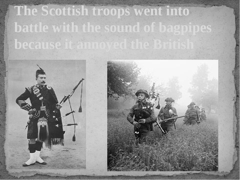 The Scottish troops went into battle with the sound of bagpipes because it an...