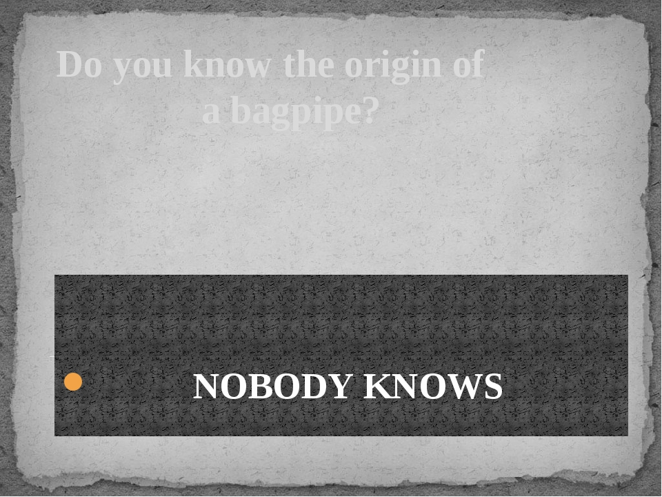 Do you know the origin of a bagpipe? NOBODY KNOWS