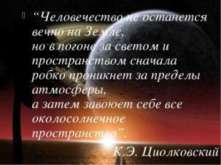 """""""Человечество не останется вечно на Земле, но в погоне за светом и пространст"""