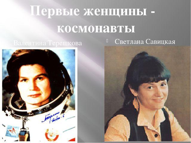 Валентина Терешкова Светлана Савицкая Первые женщины - космонавты