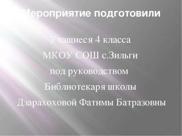 Мероприятие подготовили Учащиеся 4 класса МКОУ СОШ с.Зильги под руководством...