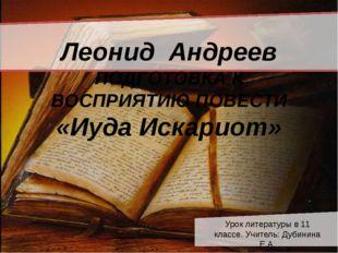 Леонид Андреев ПОДГОТОВКА К ВОСПРИЯТИЮ ПОВЕСТИ «Иуда Искариот» Урок литерату