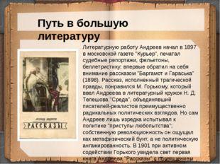 Путь в большую литературу Литературную работу Андреев начал в 1897 в московс