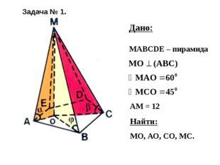 Дано: МАВСDЕ – пирамида АМ = 12 Найти: МО, АО, СО, МС. Задача № 1.