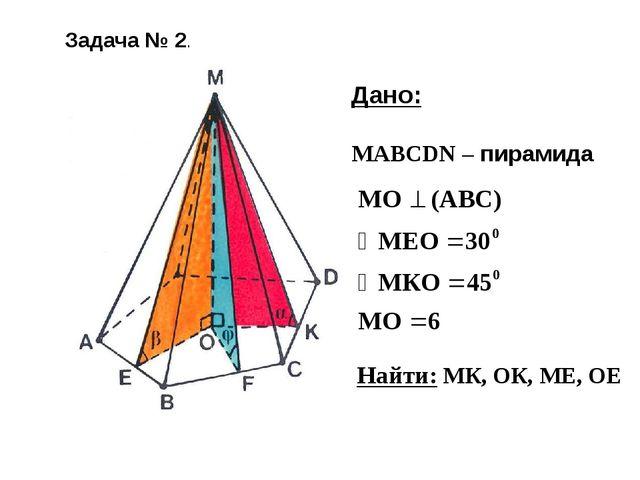 Дано: МАВСDN – пирамида Найти: МК, ОК, МЕ, ОЕ Задача № 2.