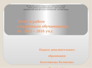 Отчёт о работе с одарённым обучающимся за 2015 – 2016 уч.г. Педагог дополните