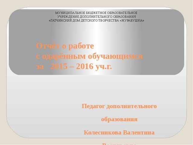 Отчёт о работе с одарённым обучающимся за 2015 – 2016 уч.г. Педагог дополните...