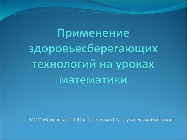 МОУ «Казинская СОШ» Посохова Л.А. - учитель математики
