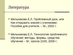 Литература Мельникова Е.Л. Проблемный урок, или Как открывать знания с ученик