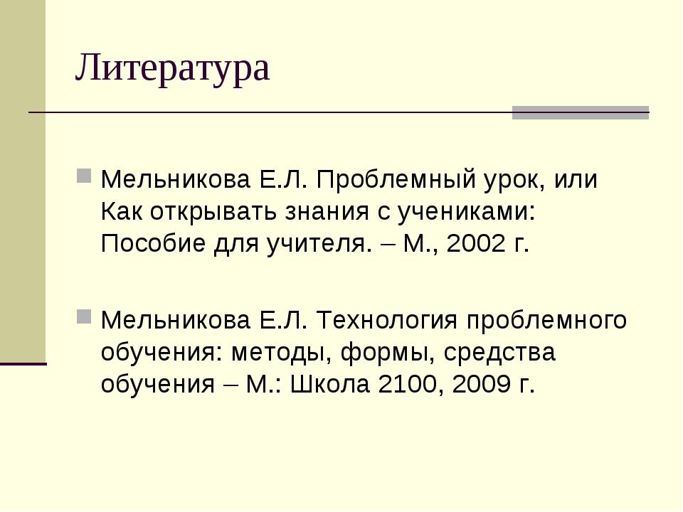 Литература Мельникова Е.Л. Проблемный урок, или Как открывать знания с ученик...
