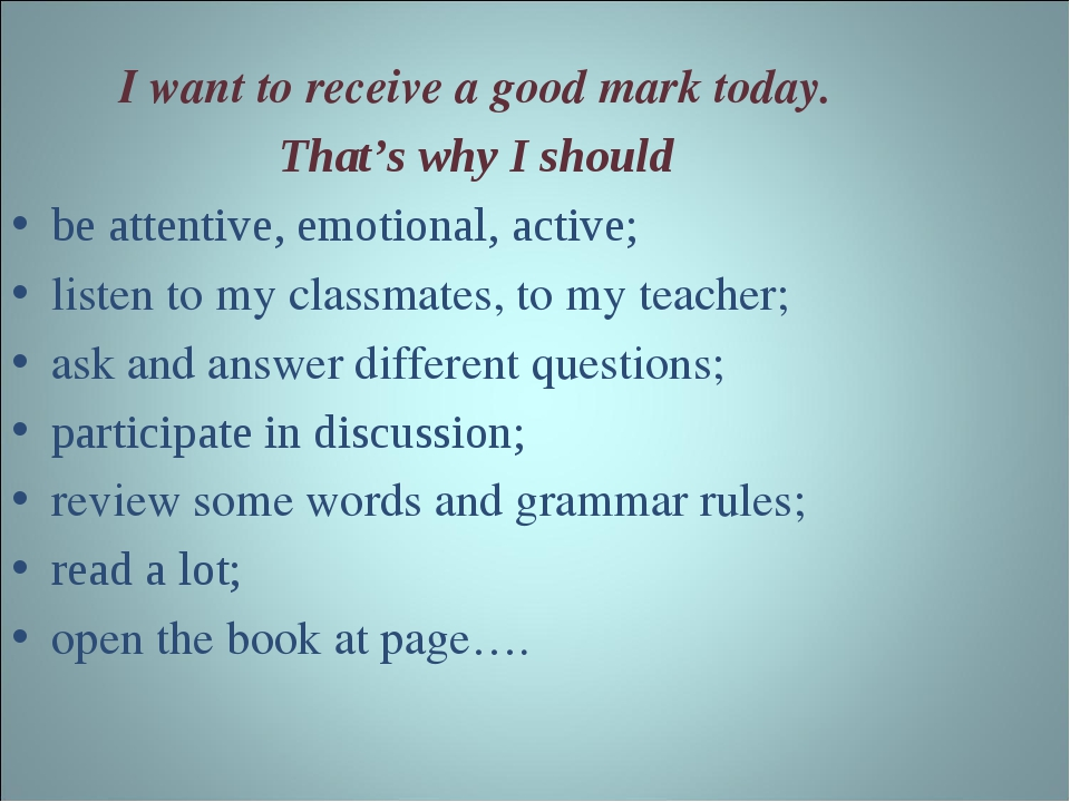 I want to receive a good mark today. That's why I should be attentive, emotio...