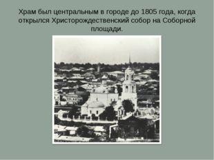 Храм был центральным в городе до 1805 года, когда открылся Христорождественск