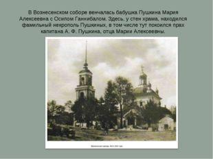 В Вознесенском соборе венчалась бабушка Пушкина Мария Алексеевна с Осипом Ган