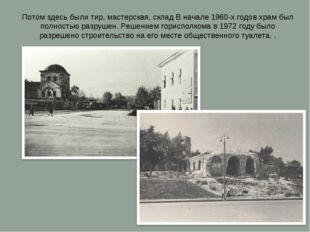 Потом здесь были тир, мастерская, склад В начале 1960-х годов храм был полнос