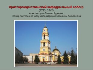 Христорожде́ственский кафедра́льный собо́р (1791- 1842). Архитектор— Томазо