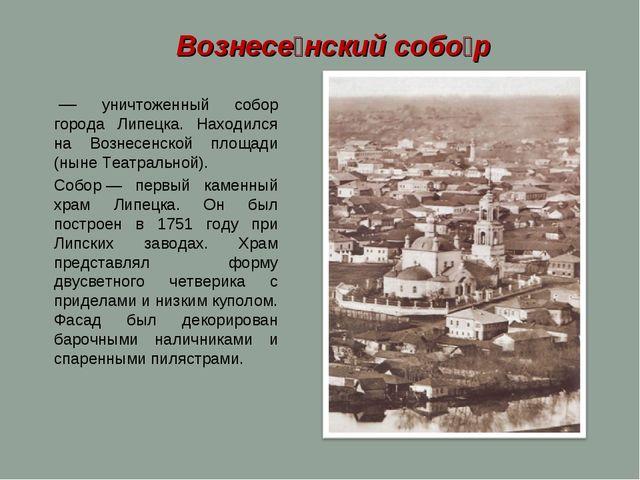 — уничтоженный собор города Липецка. Находился на Вознесенской площади (нын...