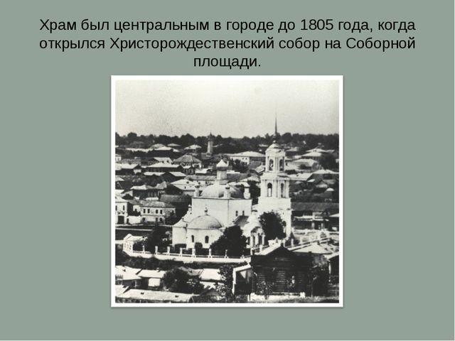 Храм был центральным в городе до 1805 года, когда открылся Христорождественск...