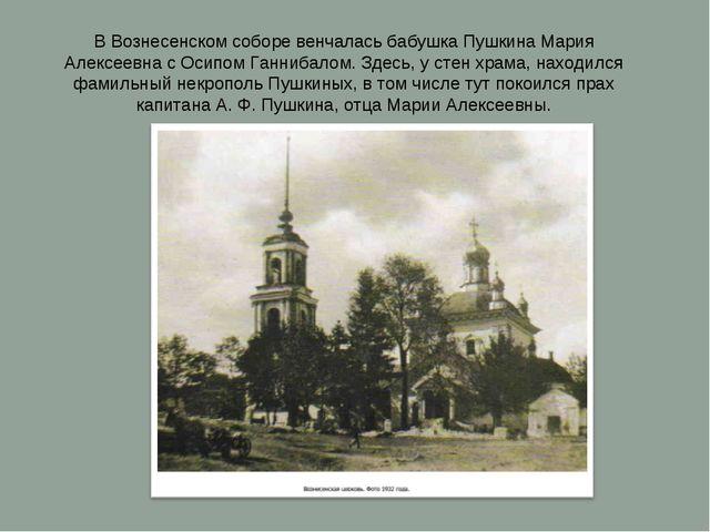 В Вознесенском соборе венчалась бабушка Пушкина Мария Алексеевна с Осипом Ган...