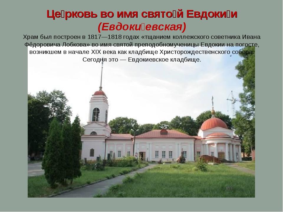 Це́рковь во имя свято́й Евдоки́и (Евдоки́евская) Храм был построен в 1817—181...