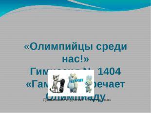 «Олимпийцы среди нас!» Гимназия № 1404 «Гамма» встречает Олимпиаду Дошкольно