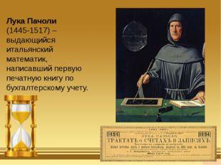 Лука Пачоли (1445-1517) – выдающийся итальянский математик, написавший перву
