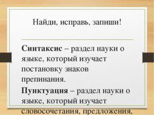 Найди, исправь, запиши! Синтаксис – раздел науки о языке, который изучает пос