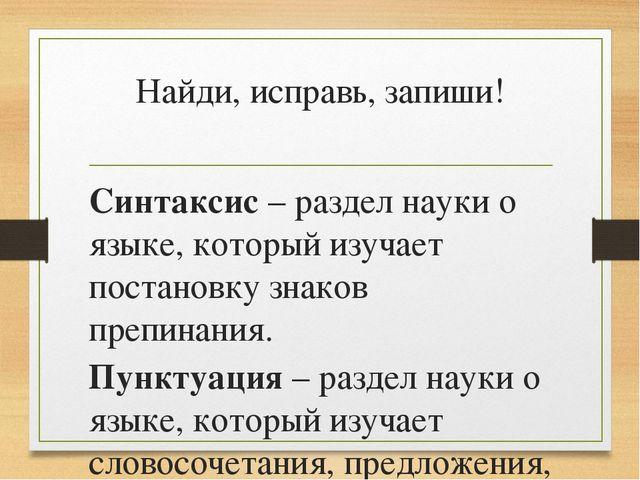 Найди, исправь, запиши! Синтаксис – раздел науки о языке, который изучает пос...