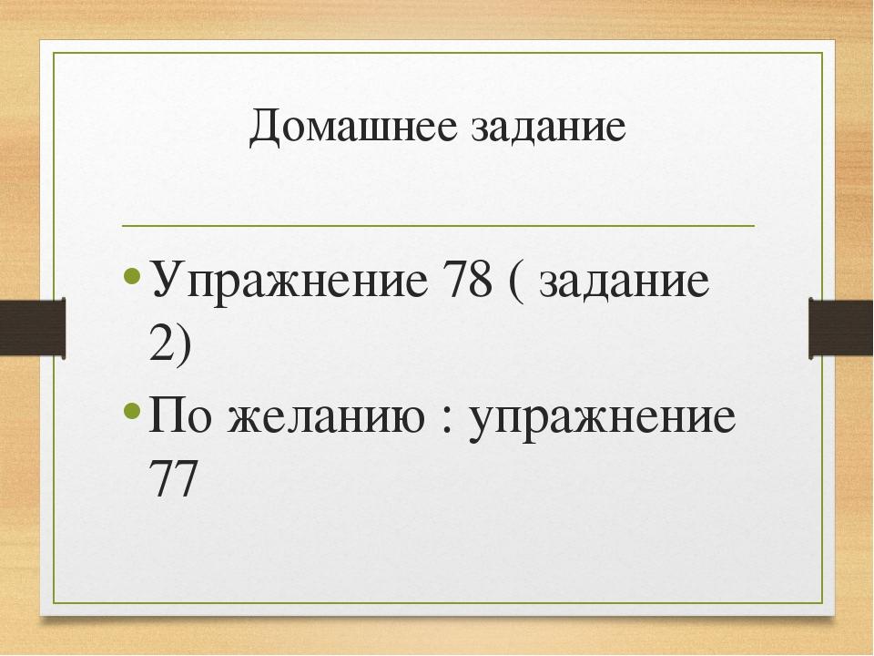 Домашнее задание Упражнение 78 ( задание 2) По желанию : упражнение 77