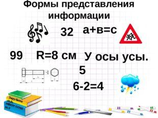 Формы представления информации Зарубина О.Б. МБОУ СОШ №3 а+в=с 6-2=4 У осы у