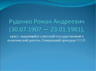 юрист, выдающийся советский государственный и политический деятель, Генеральн