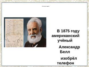 Из истории создания В 1875 году американский учёный Александр Белл изобрёл т