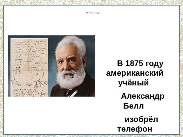 Из истории создания В 1875 году американский учёный Александр Белл изобрёл т...