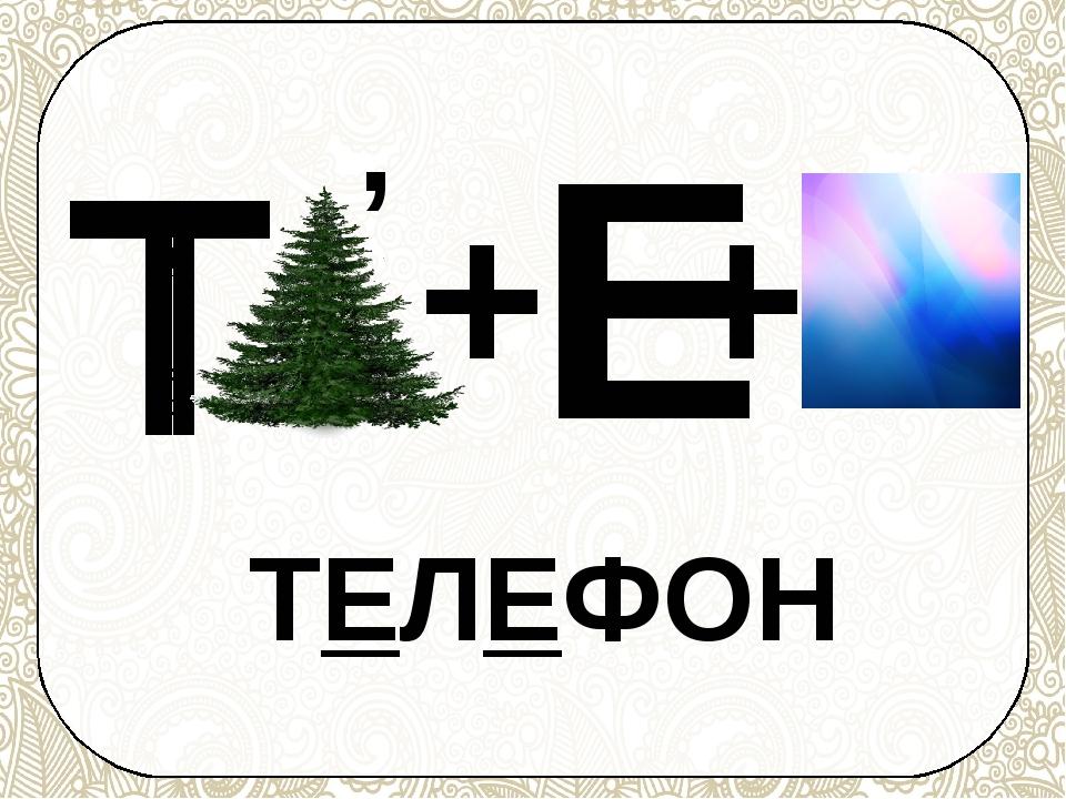Т , + Е + ТЕЛЕФОН