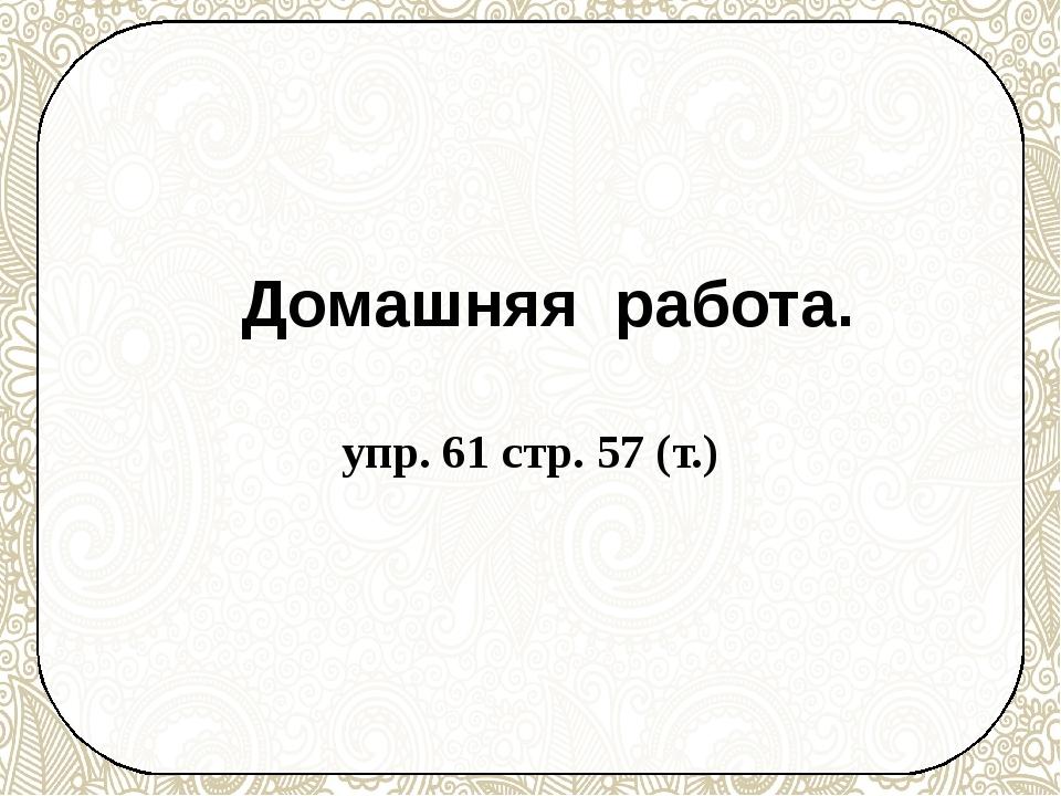 Домашняя работа. упр. 61 стр. 57 (т.)