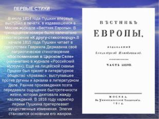 ПЕРВЫЕ СТИХИ В июле 1814 года Пушкин впервые выступил в печати, в издававшем