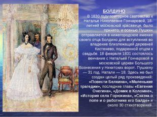 БОЛДИНО В 1830 году повторное сватовство к Наталье Николаевне Гончаровой, 18