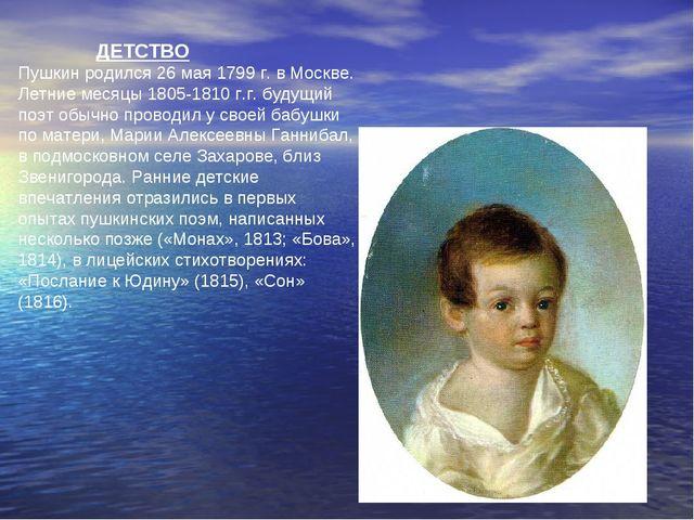 ДЕТСТВО Пушкин родился 26мая 1799 г. в Москве. Летние месяцы 1805-1810 г.г....