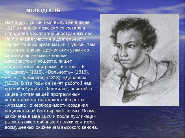 МОЛОДОСТЬ Из Лицея Пушкин был выпущен в июне 1817 в чине коллежского секрета...