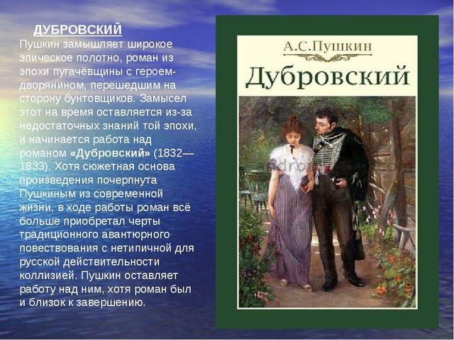 ДУБРОВСКИЙ Пушкин замышляет широкое эпическое полотно, роман из эпохи пугачё...