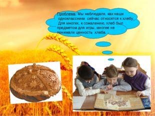 Проблема: Мы наблюдали, как наши одноклассники сейчас относятся к хлебу. Для