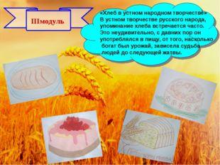 IIIмодуль «Хлеб в устном народном творчестве» В устном творчестве русского на
