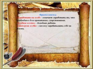 Фразеологизмы «Заработать на хлеб» - означает заработать то, что необходимо д