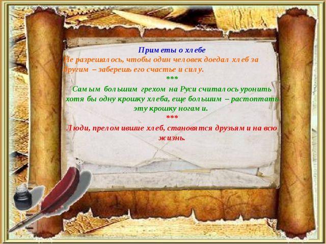 Приметы о хлебе Не разрешалось, чтобы один человек доедал хлеб за другим – за...