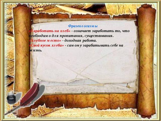 Фразеологизмы «Заработать на хлеб» - означает заработать то, что необходимо д...