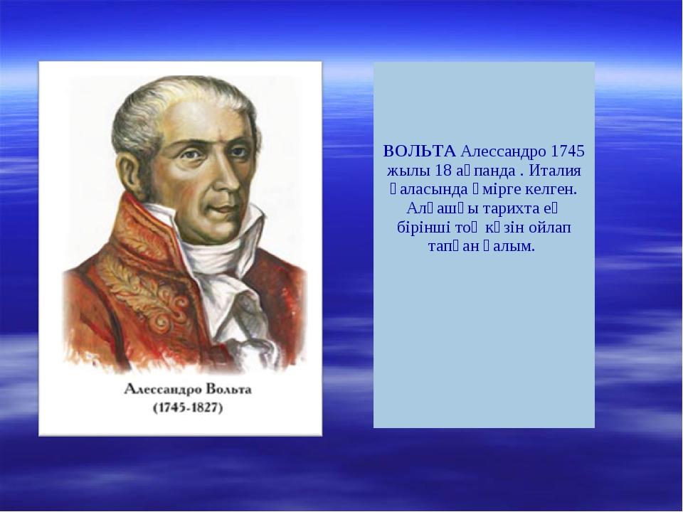 ВОЛЬТААлессандро 1745 жылы 18 ақпанда . Италия қаласында өмірге келген. Алғ...