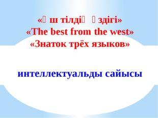 «Үш тілдің үздігі» «The best from the west» «Знаток трёх языков» интеллектуал